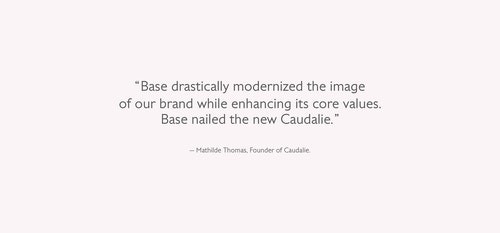 Base drastically modernized the image of our brand while enhancing its core values. Base nailed the new Caudalie. Mathilde Thomas, Founder of Caudalie