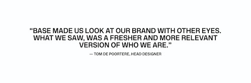 Quote from Head Designer Tom de Poortere on his experience with Base Design