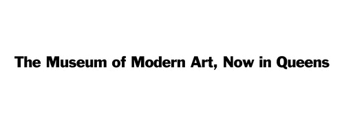 "A sentence saying ""The Museum of Modern Art, Now in Queens"""