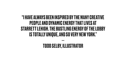 Quote from illustrator Todd Selby on the energy of Starrett Lehigh